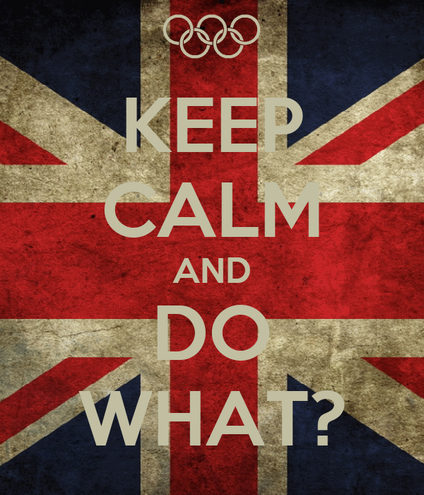 KEEP CALM AND DO WHAT?