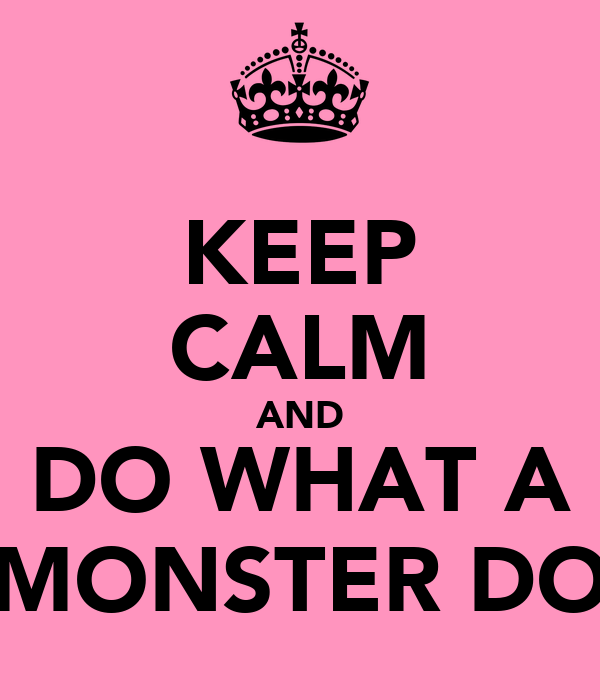 KEEP CALM AND DO WHAT A MONSTER DO
