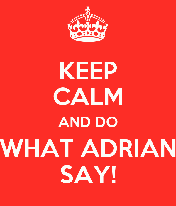 KEEP CALM AND DO WHAT ADRIAN SAY!