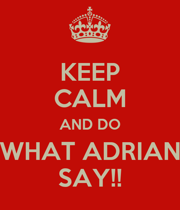 KEEP CALM AND DO WHAT ADRIAN SAY!!