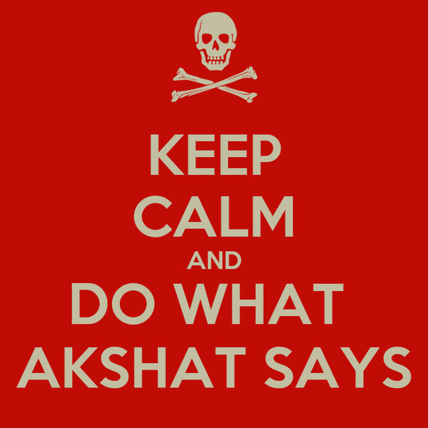 KEEP CALM AND DO WHAT  AKSHAT SAYS