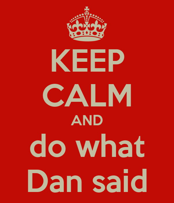 KEEP CALM AND do what Dan said