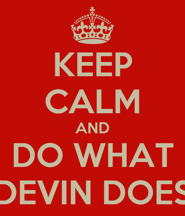 KEEP CALM AND DO WHAT DEVIN DOES