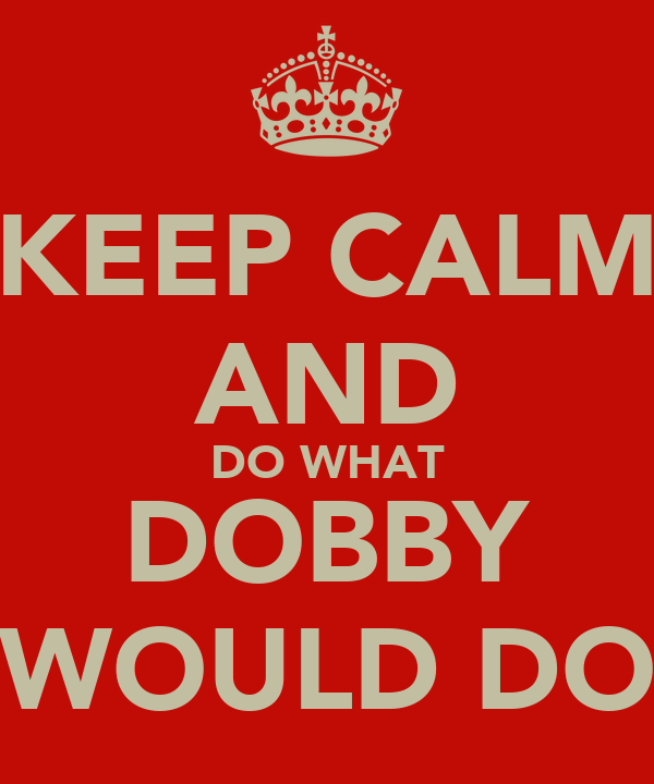 KEEP CALM AND DO WHAT DOBBY WOULD DO