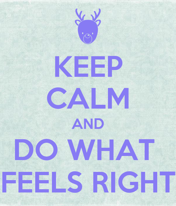 KEEP CALM AND DO WHAT  FEELS RIGHT