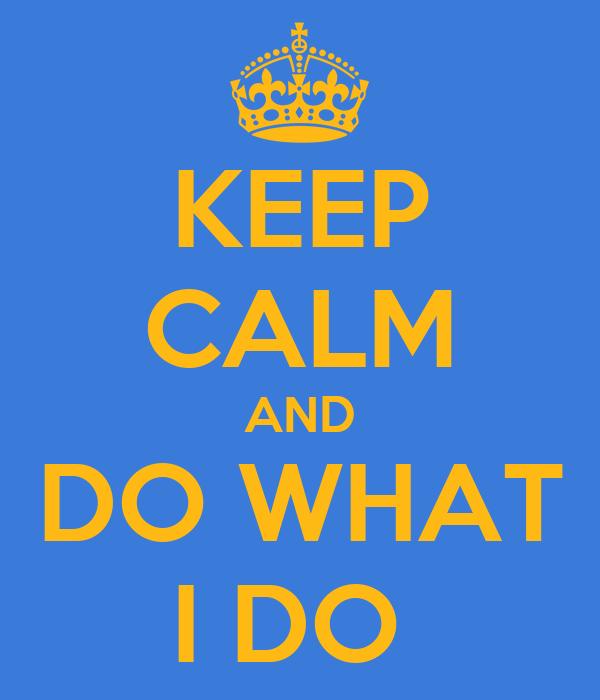 KEEP CALM AND  DO WHAT  I DO
