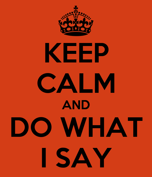 KEEP CALM AND DO WHAT I SAY