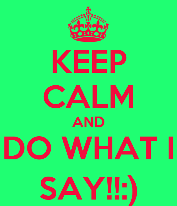 KEEP CALM AND DO WHAT I SAY!!:)