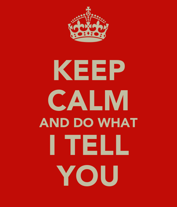 KEEP CALM AND DO WHAT I TELL YOU