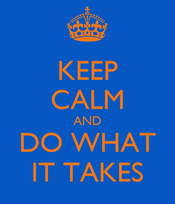 KEEP CALM AND DO WHAT IT TAKES