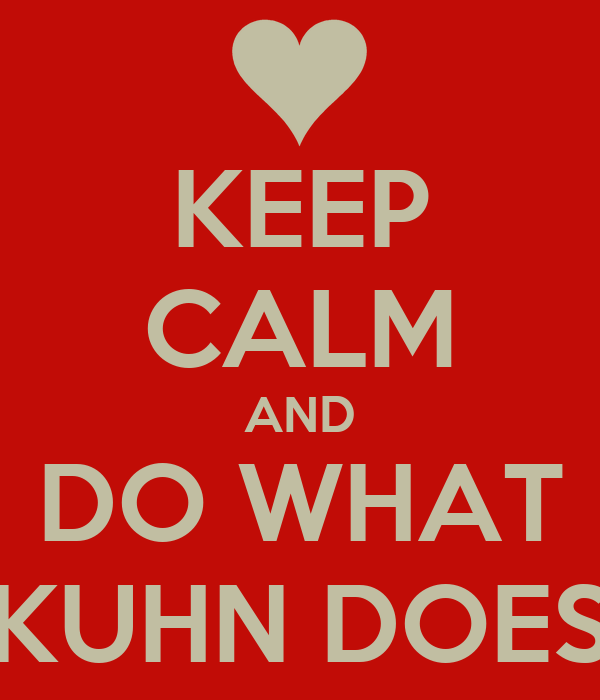 KEEP CALM AND DO WHAT KUHN DOES