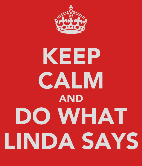 KEEP CALM AND DO WHAT LINDA SAYS