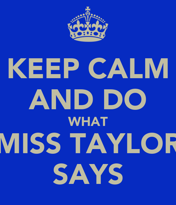 KEEP CALM AND DO WHAT MISS TAYLOR SAYS