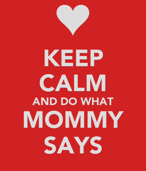 KEEP CALM AND DO WHAT MOMMY SAYS