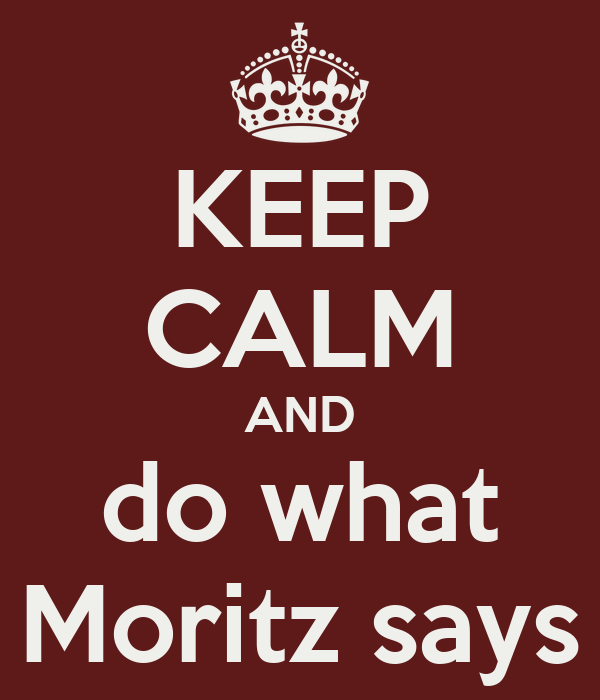 KEEP CALM AND do what Moritz says