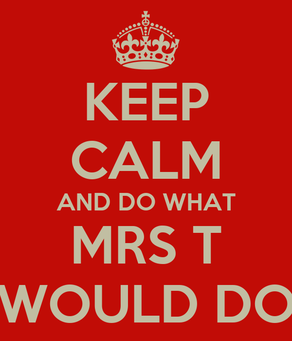 KEEP CALM AND DO WHAT MRS T WOULD DO