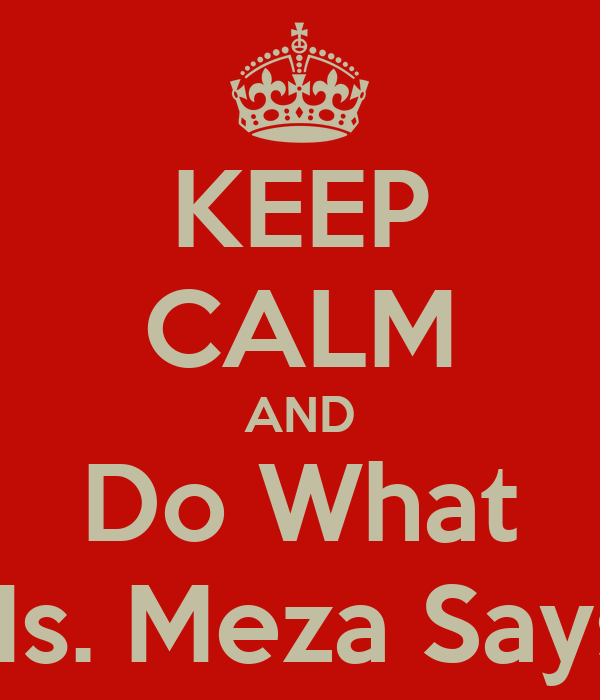 KEEP CALM AND Do What Ms. Meza Says!