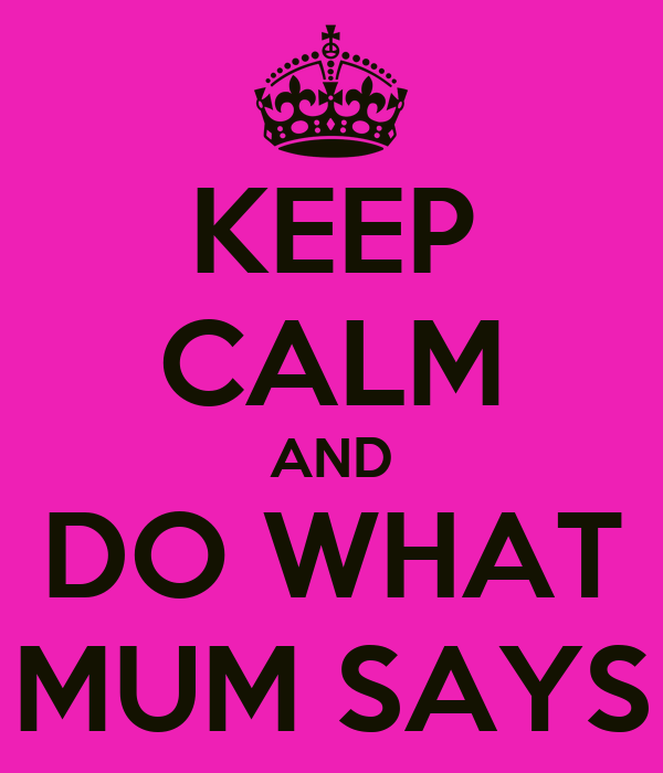 KEEP CALM AND DO WHAT MUM SAYS