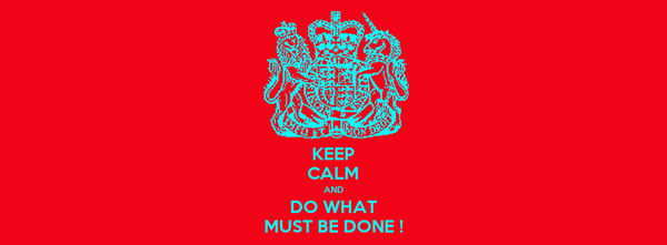 KEEP CALM AND DO WHAT MUST BE DONE !