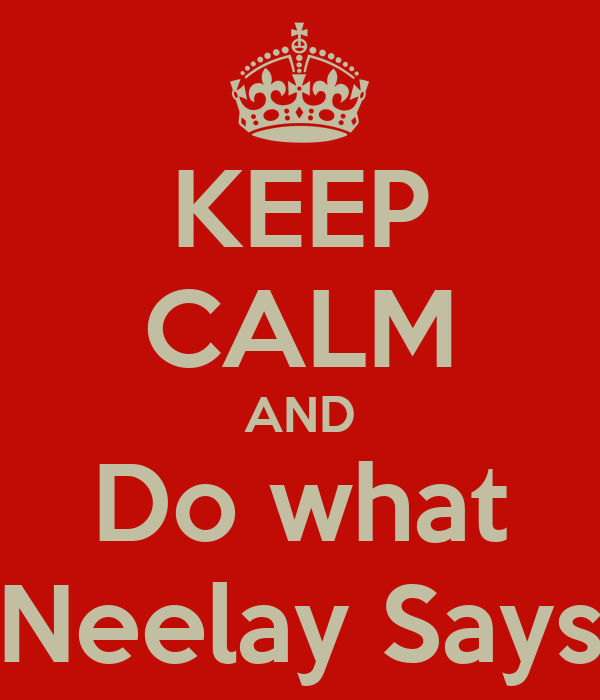 KEEP CALM AND Do what Neelay Says