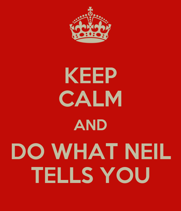 KEEP CALM AND DO WHAT NEIL TELLS YOU