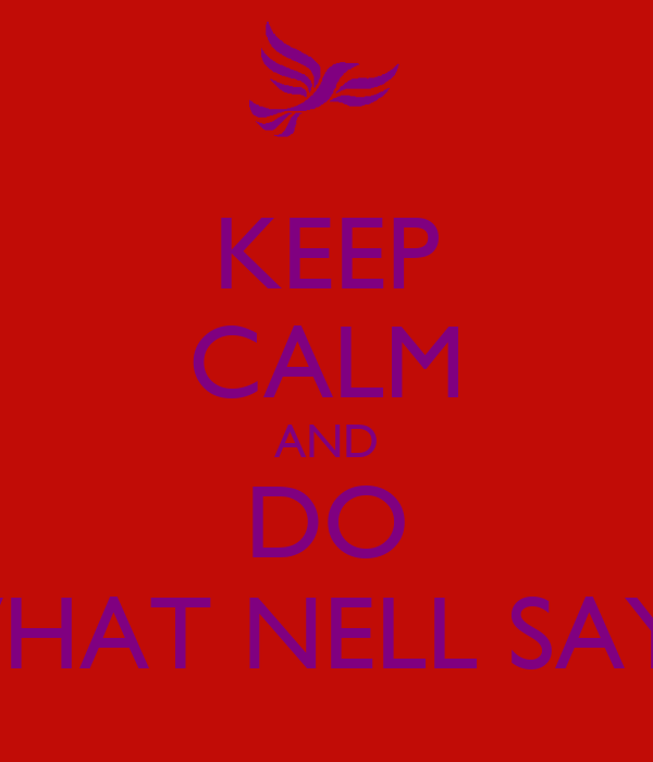KEEP CALM AND DO WHAT NELL SAYS.
