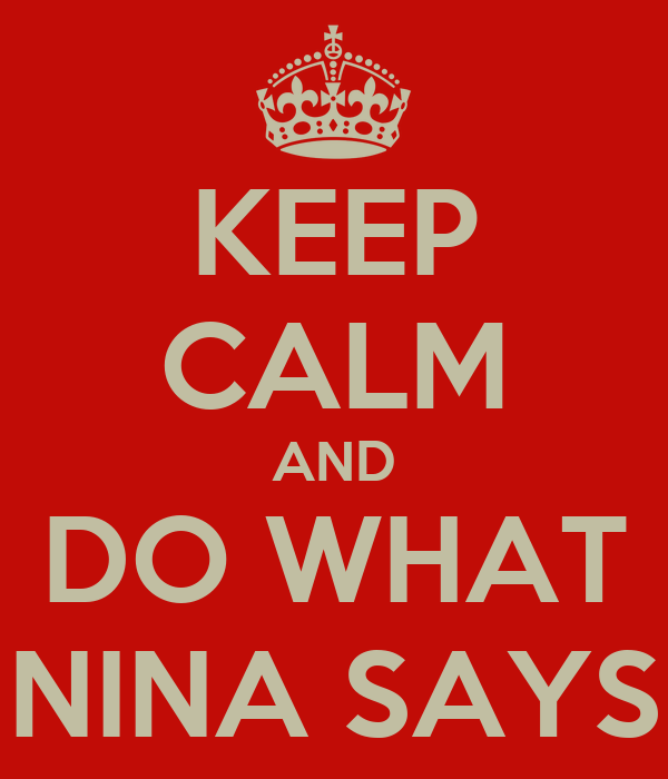 KEEP CALM AND DO WHAT NINA SAYS