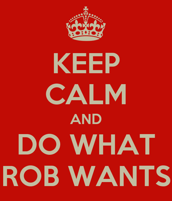 KEEP CALM AND DO WHAT ROB WANTS