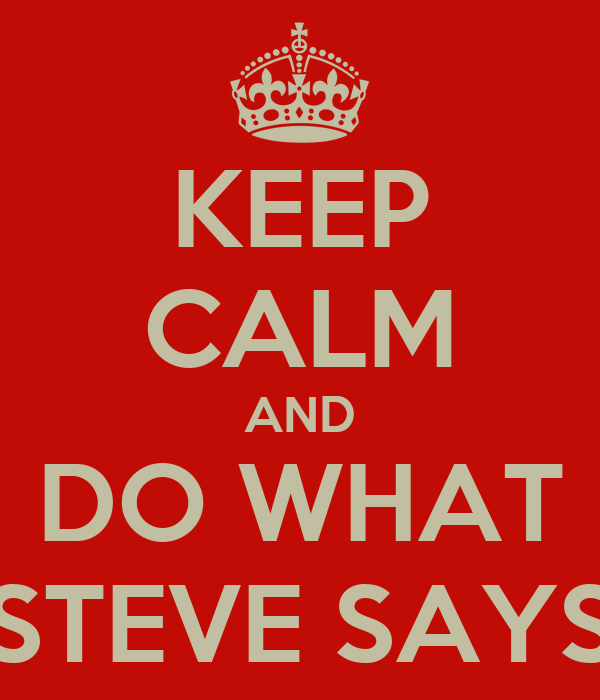 KEEP CALM AND DO WHAT STEVE SAYS