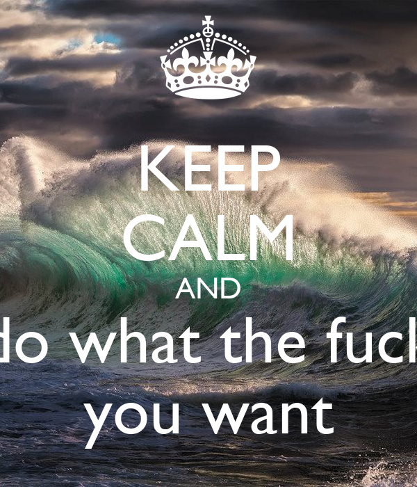 KEEP CALM AND do what the fuck you want