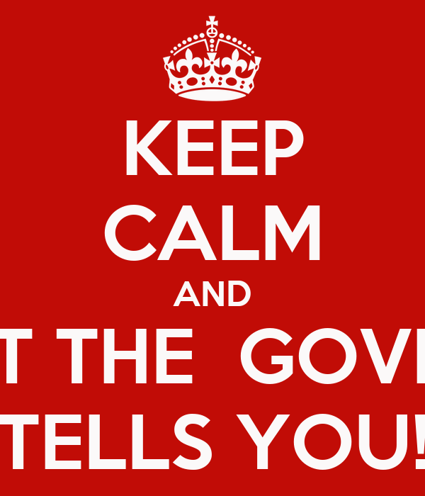 KEEP CALM AND DO WHAT THE  GOVERNMENT TELLS YOU!