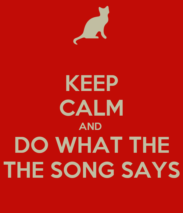 KEEP CALM AND  DO WHAT THE THE SONG SAYS