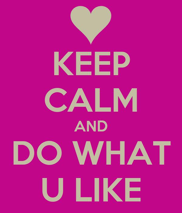 KEEP CALM AND DO WHAT U LIKE