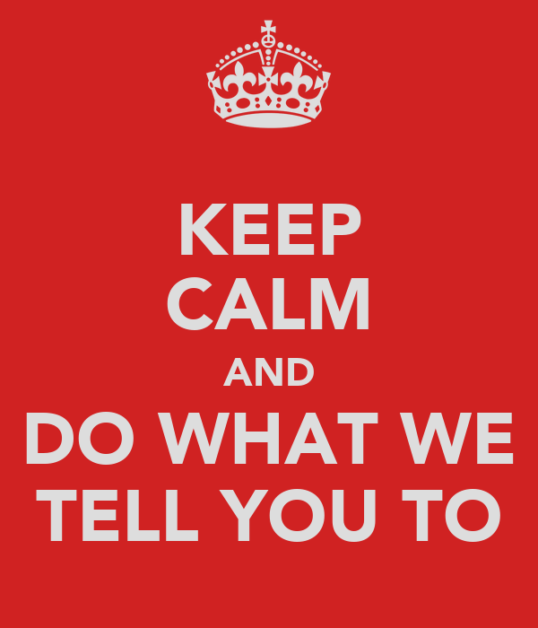 KEEP CALM AND DO WHAT WE TELL YOU TO