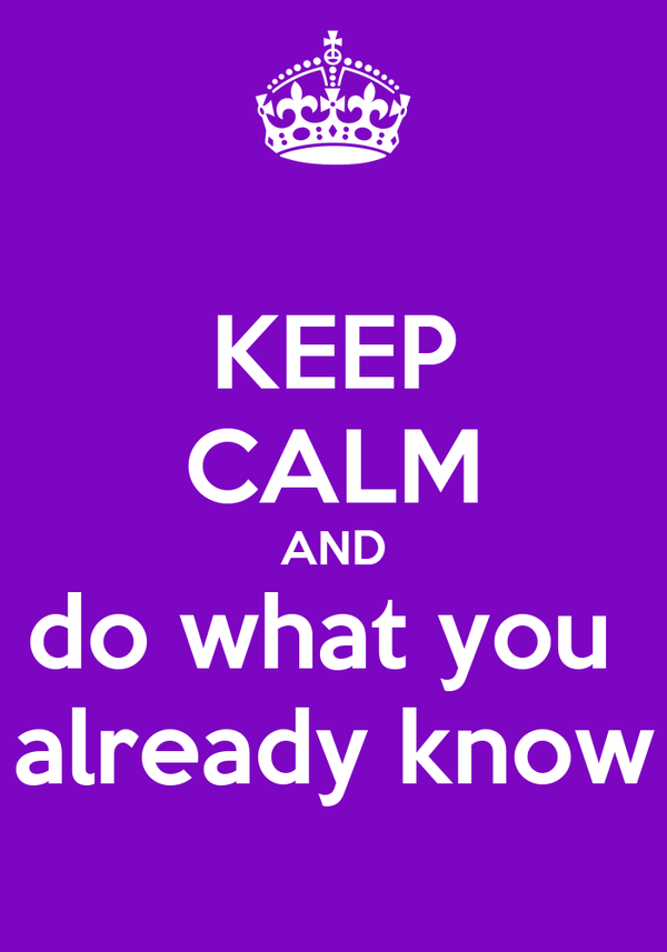 KEEP CALM AND do what you  already know