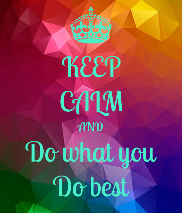 KEEP CALM AND Do what you Do best