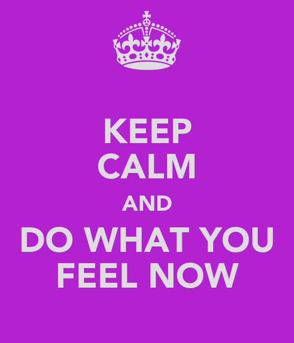 KEEP CALM AND DO WHAT YOU FEEL NOW