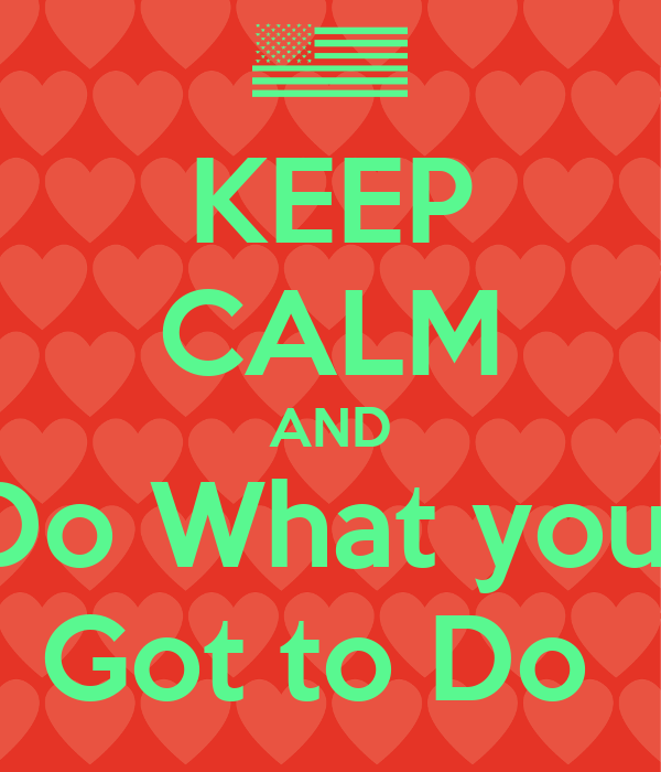 KEEP CALM AND Do What you  Got to Do