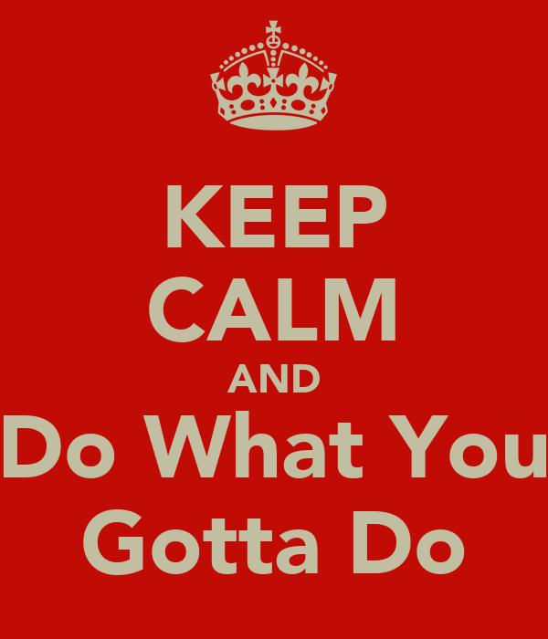KEEP CALM AND Do What You Gotta Do