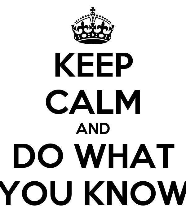 KEEP CALM AND DO WHAT YOU KNOW