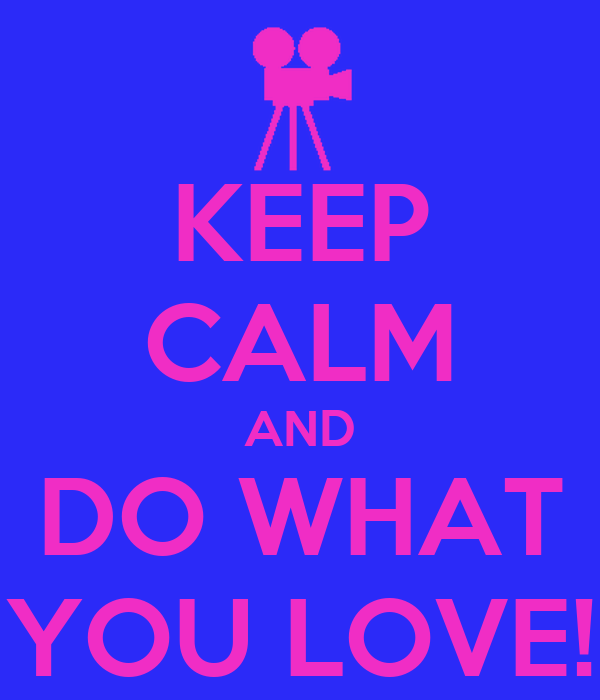 KEEP CALM AND DO WHAT YOU LOVE!