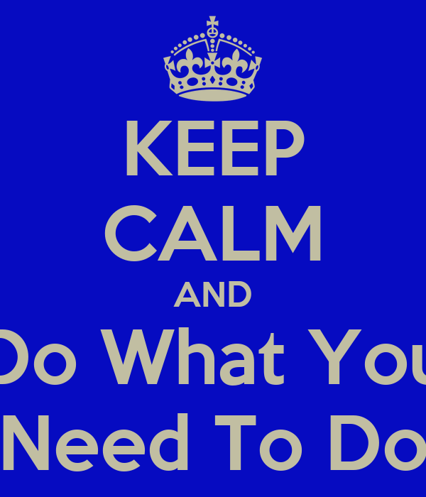 KEEP CALM AND Do What You Need To Do