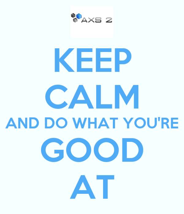 KEEP CALM AND DO WHAT YOU'RE GOOD AT