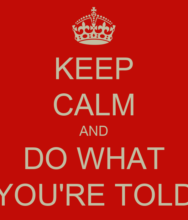 KEEP CALM AND DO WHAT YOU'RE TOLD