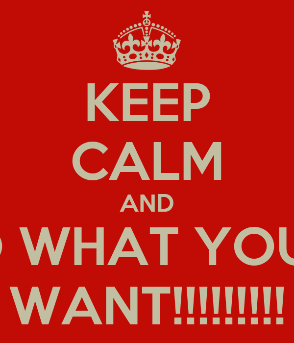 KEEP CALM AND DO WHAT YOU..... WANT!!!!!!!!!