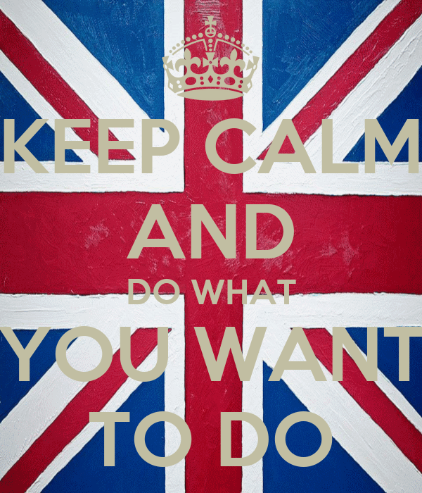 KEEP CALM AND DO WHAT YOU WANT TO DO