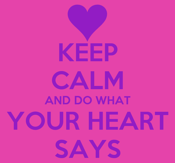 KEEP CALM AND DO WHAT YOUR HEART SAYS