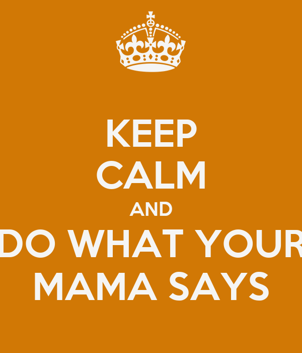 KEEP CALM AND DO WHAT YOUR MAMA SAYS