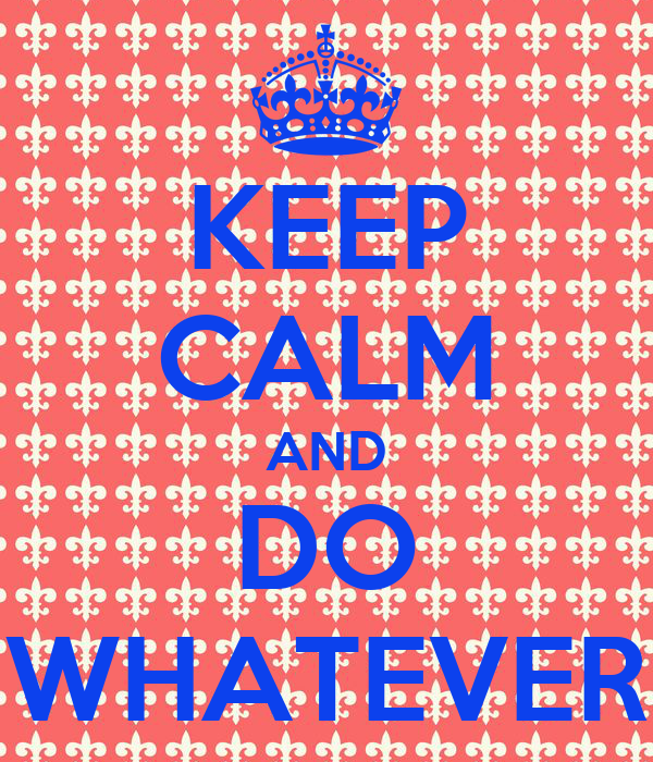 KEEP CALM AND DO WHATEVER