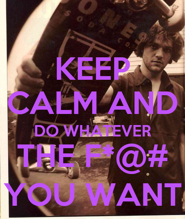 KEEP CALM AND DO WHATEVER THE F*@# YOU WANT